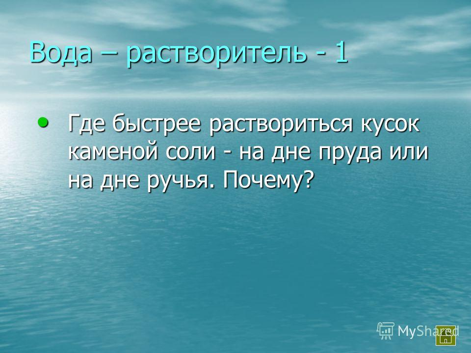 Вода – растворитель - 1 Где быстрее раствориться кусок каменой соли - на дне пруда или на дне ручья. Почему? Где быстрее раствориться кусок каменой соли - на дне пруда или на дне ручья. Почему?