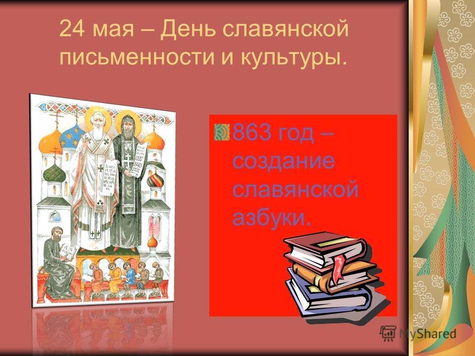24 мая – День славянской письменности и культуры. 863 год – создание славянской азбуки.