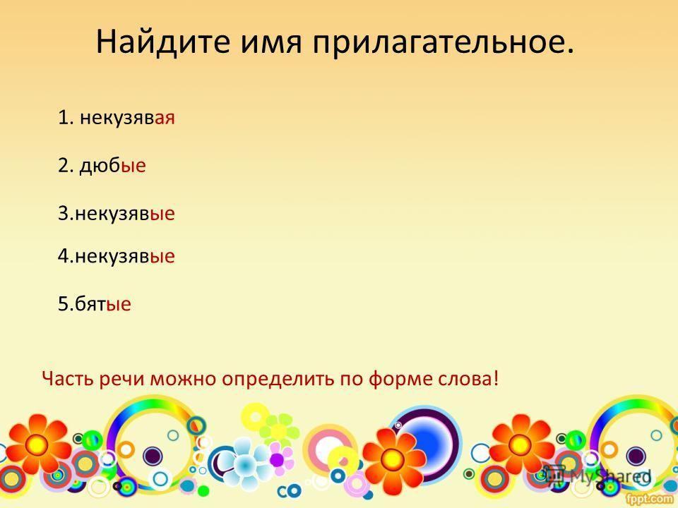 Найдите имя прилагательное. 1. некузявая 2. дюбые 3.некузявые 5.бятые 4.некузявые Часть речи можно определить по форме слова!