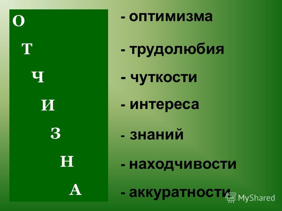 О Т Ч И З Н А - трудолюбия - оптимизма - знаний - чуткости - находчивости - интереса - аккуратности