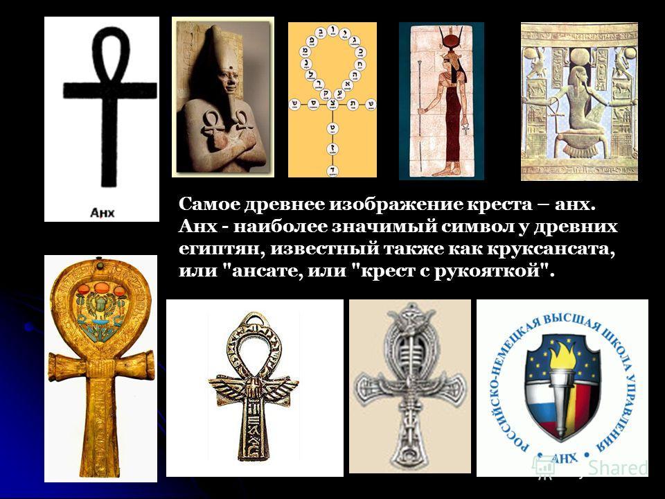 Самое древнее изображение креста – анх. Анх - наиболее значимый символ у древних египтян, известный также как круксансата, или ансате, или крест с рукояткой.
