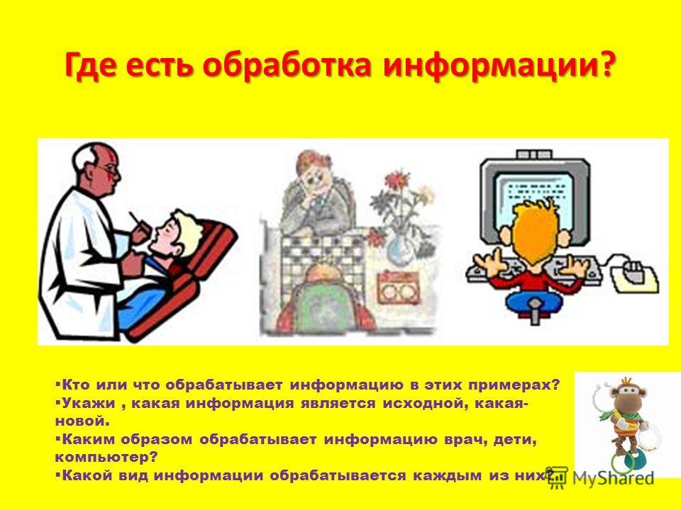 Где есть обработка информации? Кто или что обрабатывает информацию в этих примерах? Укажи, какая информация является исходной, какая- новой. Каким образом обрабатывает информацию врач, дети, компьютер? Какой вид информации обрабатывается каждым из ни