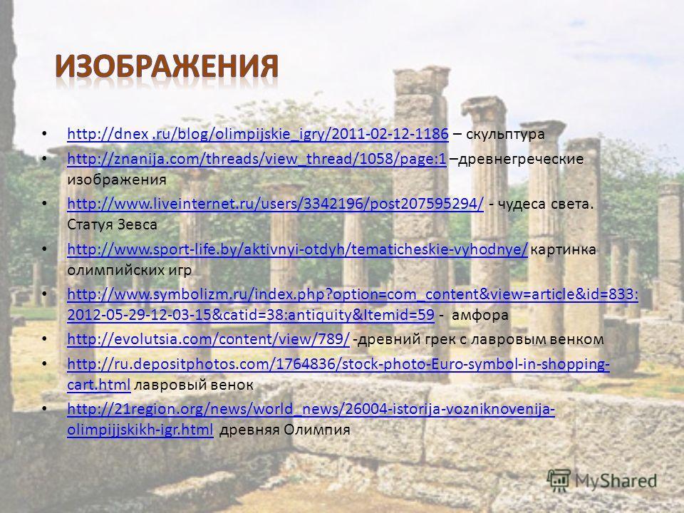 http://dnex.ru/blog/olimpijskie_igry/2011-02-12-1186 – скульптура http://dnex.ru/blog/olimpijskie_igry/2011-02-12-1186 http://znanija.com/threads/view_thread/1058/page:1 –древнегреческие изображения http://znanija.com/threads/view_thread/1058/page:1