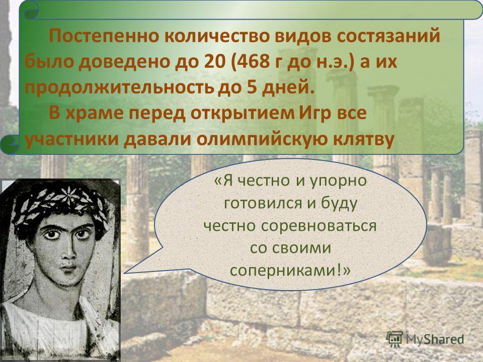 Постепенно количество видов состязаний было доведено до 20 (468 г до н.э.) а их продолжительность до 5 дней. В храме перед открытием Игр все участники давали олимпийскую клятву «Я честно и упорно готовился и буду честно соревноваться со своими соперн