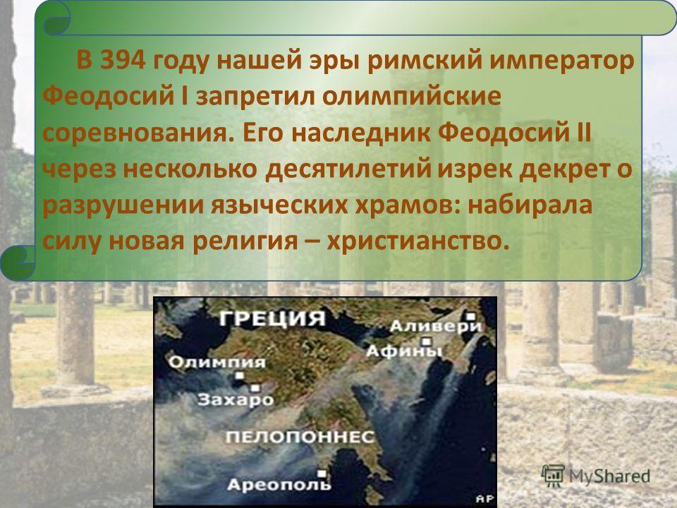 В 394 году нашей эры римский император Феодосий I запретил олимпийские соревнования. Его наследник Феодосий II через несколько десятилетий изрек декрет о разрушении языческих храмов: набирала силу новая религия – христианство.