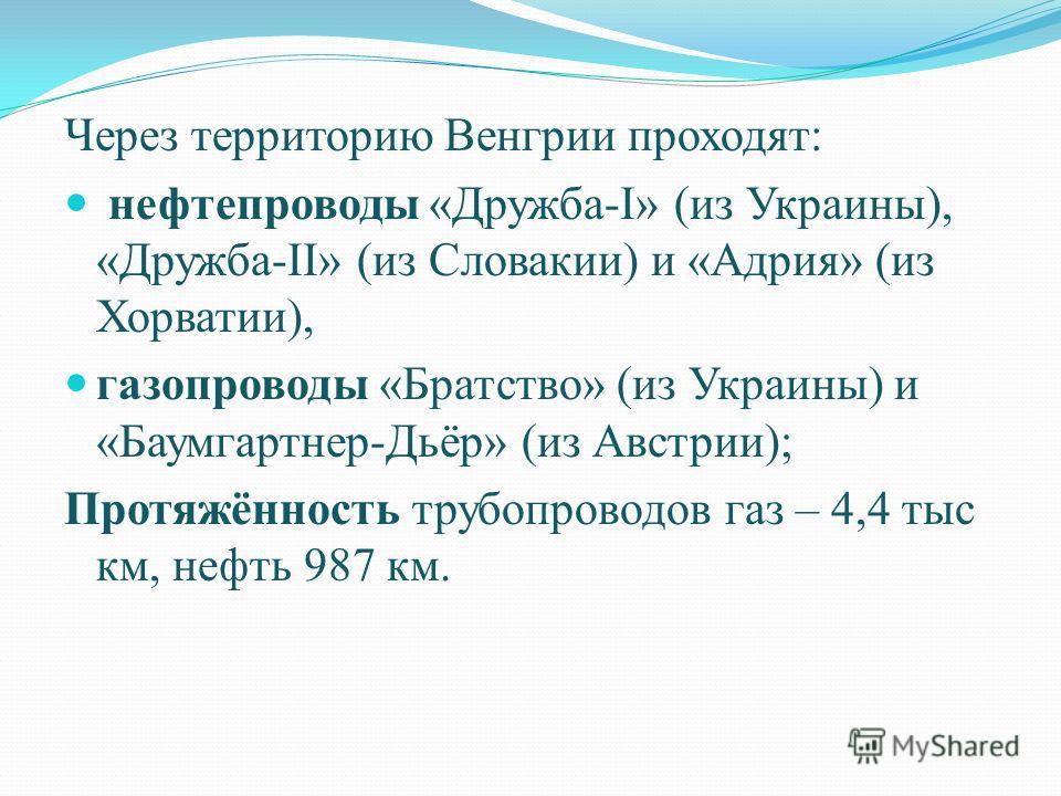 Через территорию Венгрии проходят: нефтепроводы «Дружба-I» (из Украины), «Дружба-II» (из Словакии) и «Адрия» (из Хорватии), газопроводы «Братство» (из Украины) и «Баумгартнер-Дьёр» (из Австрии); Протяжённость трубопроводов газ – 4,4 тыс км, нефть 987