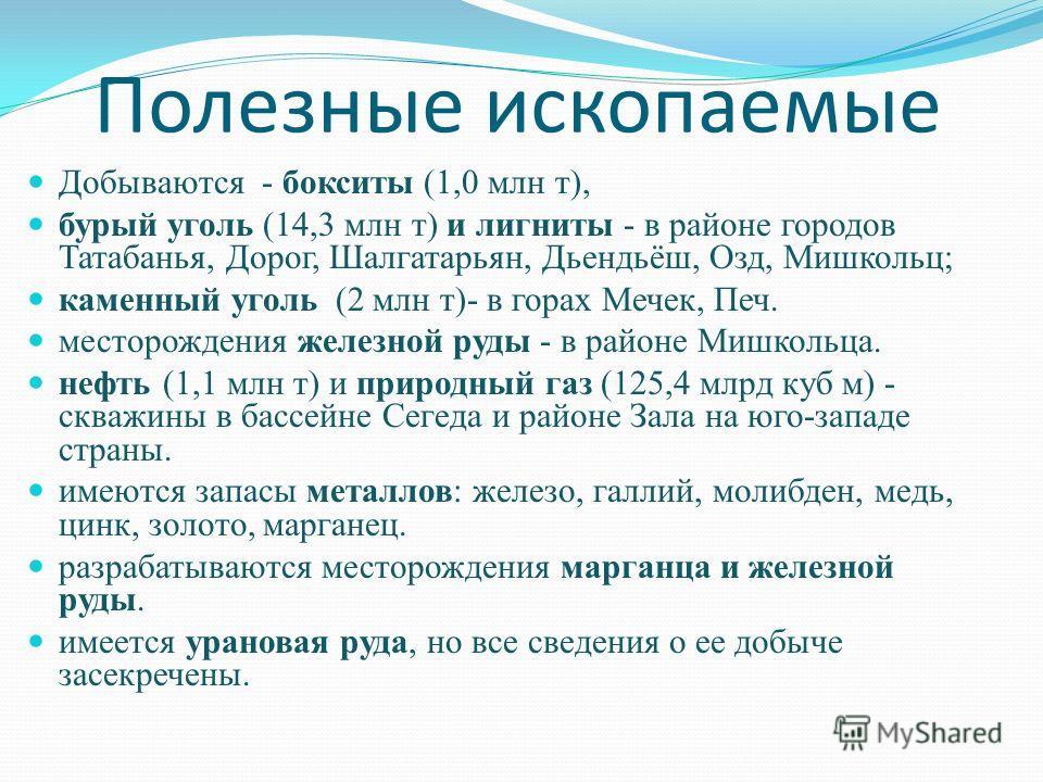 Полезные ископаемые Добываются - бокситы (1,0 млн т), бурый уголь (14,3 млн т) и лигниты - в районе городов Татабанья, Дорог, Шалгатарьян, Дьендьёш, Озд, Мишкольц; каменный уголь (2 млн т)- в горах Мечек, Печ. месторождения железной руды - в районе М