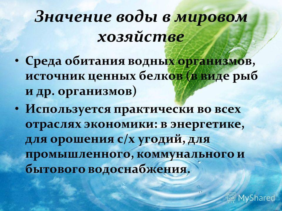 Значение воды в мировом хозяйстве Среда обитания водных организмов, источник ценных белков (в виде рыб и др. организмов) Используется практически во всех отраслях экономики: в энергетике, для орошения с/х угодий, для промышленного, коммунального и бы