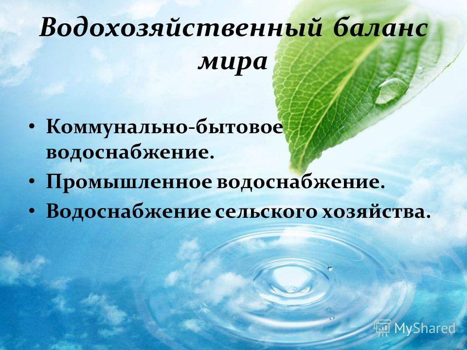 Водохозяйственный баланс мира Коммунально-бытовое водоснабжение. Промышленное водоснабжение. Водоснабжение сельского хозяйства.