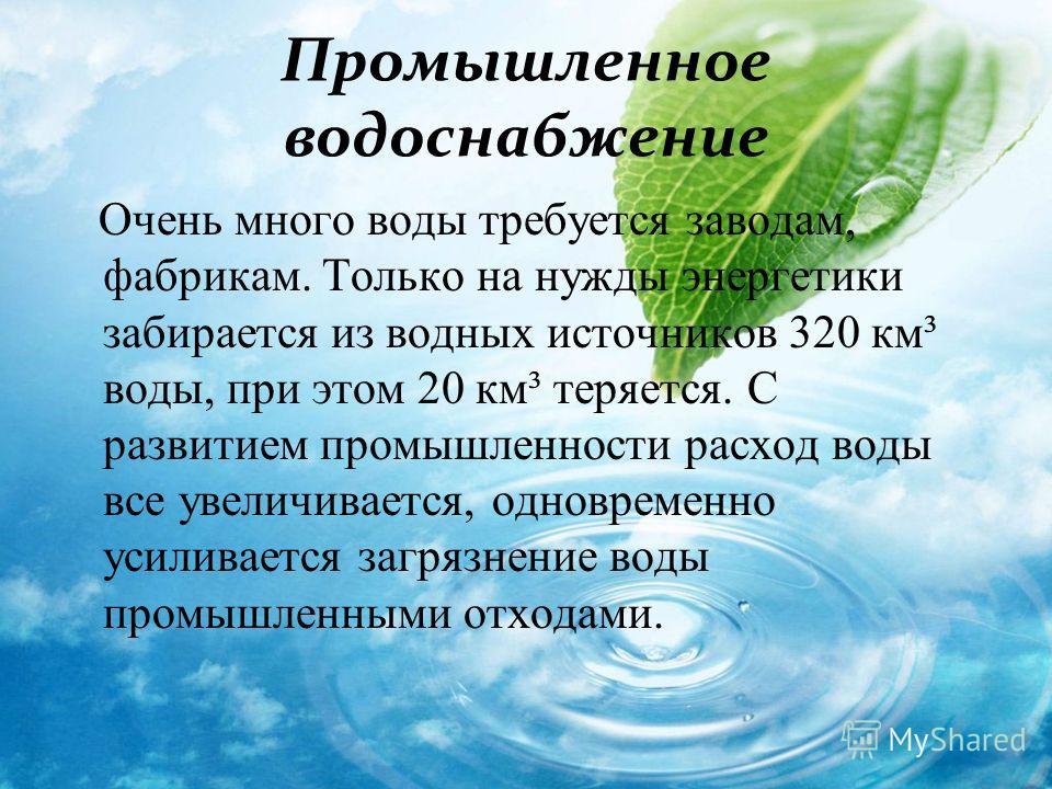 Промышленное водоснабжение Очень много воды требуется заводам, фабрикам. Только на нужды энергетики забирается из водных источников 320 км³ воды, при этом 20 км³ теряется. С развитием промышленности расход воды все увеличивается, одновременно усилива