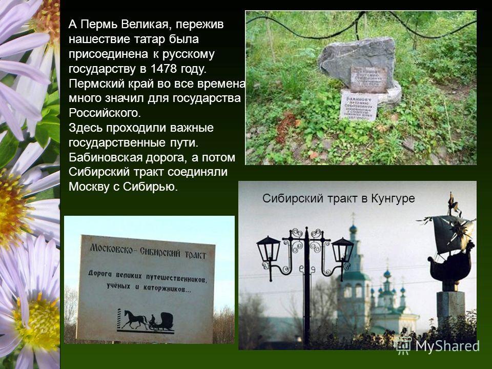 А Пермь Великая, пережив нашествие татар была присоединена к русскому государству в 1478 году. Пермский край во все времена много значил для государства Российского. Здесь проходили важные государственные пути. Бабиновская дорога, а потом Сибирский т