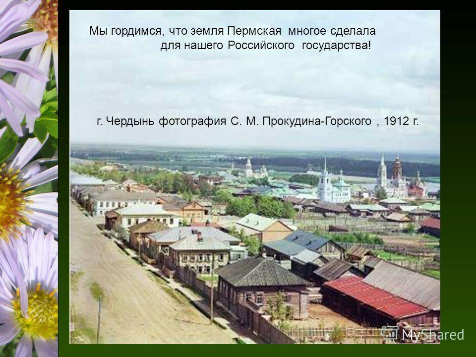 Мы гордимся, что земля Пермская многое сделала для нашего Российского государства! г. Чердынь фотография С. М. Прокудина-Горского, 1912 г.