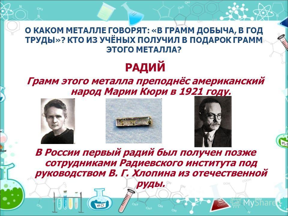 О КАКОМ МЕТАЛЛЕ ГОВОРЯТ: «В ГРАММ ДОБЫЧА, В ГОД ТРУДЫ»? КТО ИЗ УЧЁНЫХ ПОЛУЧИЛ В ПОДАРОК ГРАММ ЭТОГО МЕТАЛЛА? РАДИЙ Грамм этого металла преподнёс американский народ Марии Кюри в 1921 году. В России первый радий был получен позже сотрудниками Радиевско