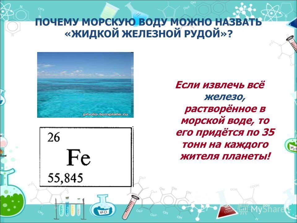ПОЧЕМУ МОРСКУЮ ВОДУ МОЖНО НАЗВАТЬ «ЖИДКОЙ ЖЕЛЕЗНОЙ РУДОЙ»? Если извлечь всё железо, растворённое в морской воде, то его придётся по 35 тонн на каждого жителя планеты!