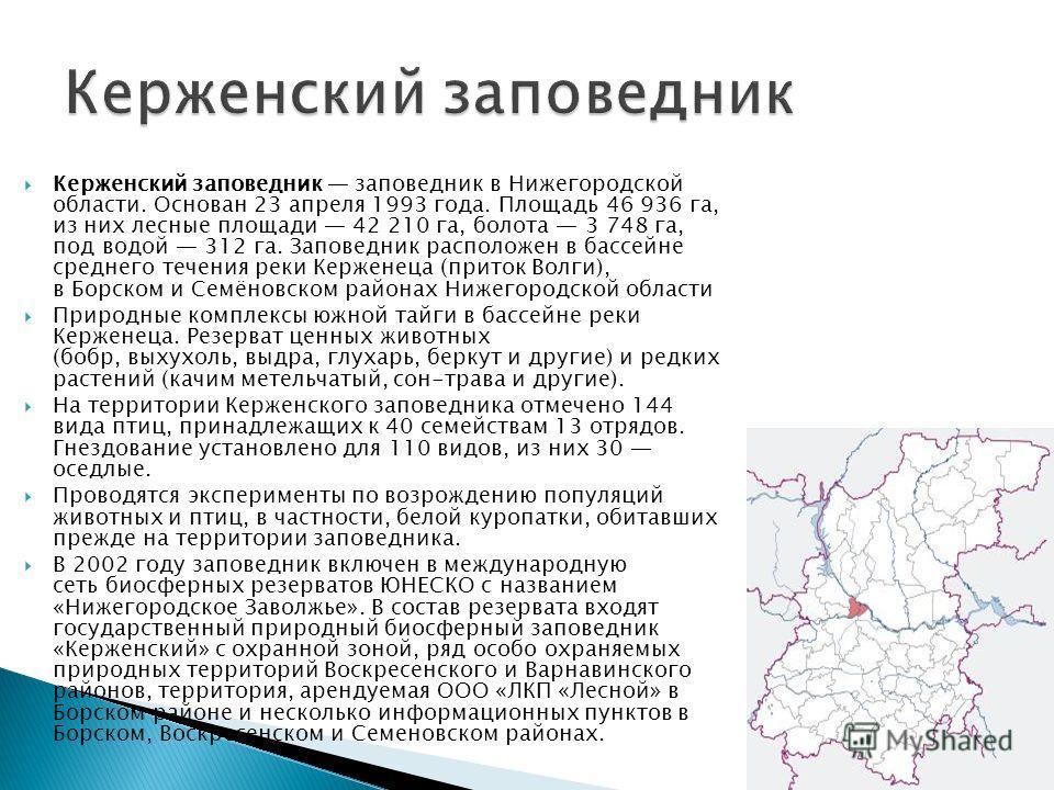 Керженский заповедник заповедник в Нижегородской области. Основан 23 апреля 1993 года. Площадь 46 936 га, из них лесные площади 42 210 га, болота 3 748 га, под водой 312 га. Заповедник расположен в бассейне среднего течения реки Керженеца (приток Вол