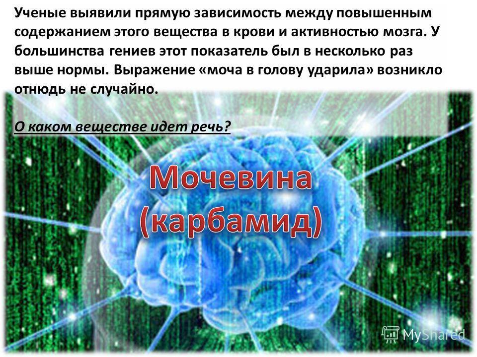Ученые выявили прямую зависимость между повышенным содержанием этого вещества в крови и активностью мозга. У большинства гениев этот показатель был в несколько раз выше нормы. Выражение «моча в голову ударила» возникло отнюдь не случайно. О каком вещ