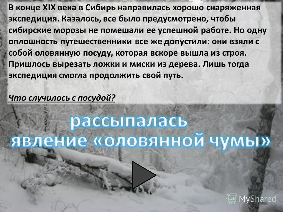 В конце XIX века в Сибирь направилась хорошо снаряженная экспедиция. Казалось, все было предусмотрено, чтобы сибирские морозы не помешали ее успешной работе. Но одну оплошность путешественники все же допустили: они взяли с собой оловянную посуду, кот