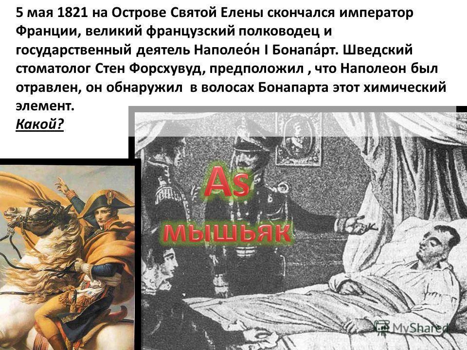 5 мая 1821 на Острове Святой Елены скончался император Франции, великий французский полководец и государственный деятель Наполео́н I Бонапа́рт. Шведский стоматолог Стен Форсхувуд, предположил, что Наполеон был отравлен, он обнаружил в волосах Бонапар