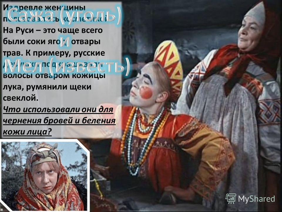 Издревле женщины пользовались косметикой. На Руси – это чаще всего были соки ягод, отвары трав. К примеру, русские девушки подкрашивали волосы отваром кожицы лука, румянили щеки свеклой. Что использовали они для чернения бровей и беления кожи лица?