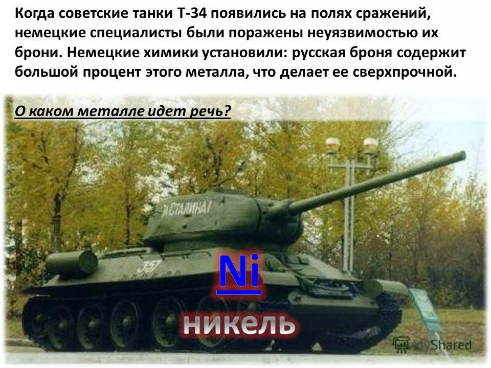 Когда советские танки Т-34 появились на полях сражений, немецкие специалисты были поражены неуязвимостью их брони. Немецкие химики установили: русская броня содержит большой процент этого металла, что делает ее сверхпрочной. О каком металле идет речь