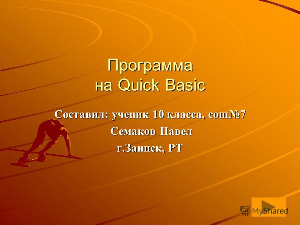 Программа на Quick Basic Составил: ученик 10 класса, сош7 Семаков Павел Семаков Павел г.Заинск, РТ