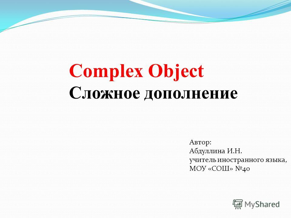 Complex Object Сложное дополнение Автор: Абдуллина И.Н. учитель иностранного языка, МОУ «СОШ» 40