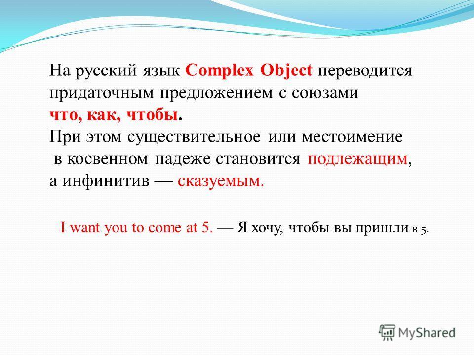 На русский язык Complex Object переводится придаточным предложением с союзами что, как, чтобы. При этом существительное или местоимение в косвенном падеже становится подлежащим, а инфинитив сказуемым. I want you to come at 5. Я хочу, чтобы вы пришли