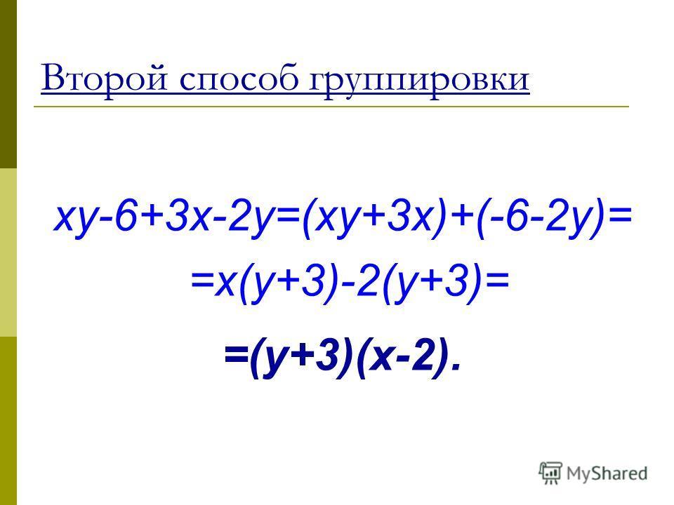 Второй способ группировки xy-6+3x-2y=(xy+3x)+(-6-2y)= =x(y+3)-2(y+3)= =(y+3)(x-2).