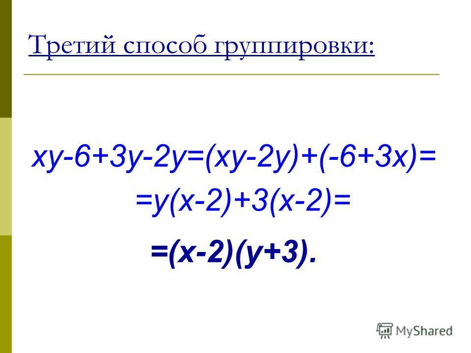 xy-6+3y-2y=(xy-2y)+(-6+3x)= =y(x-2)+3(x-2)= =(x-2)(y+3). Третий способ группировки: