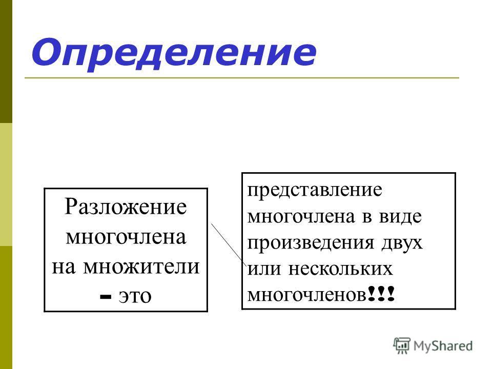 Определение представление многочлена в виде произведения двух или нескольких многочленов !!! Разложение многочлена на множители - это