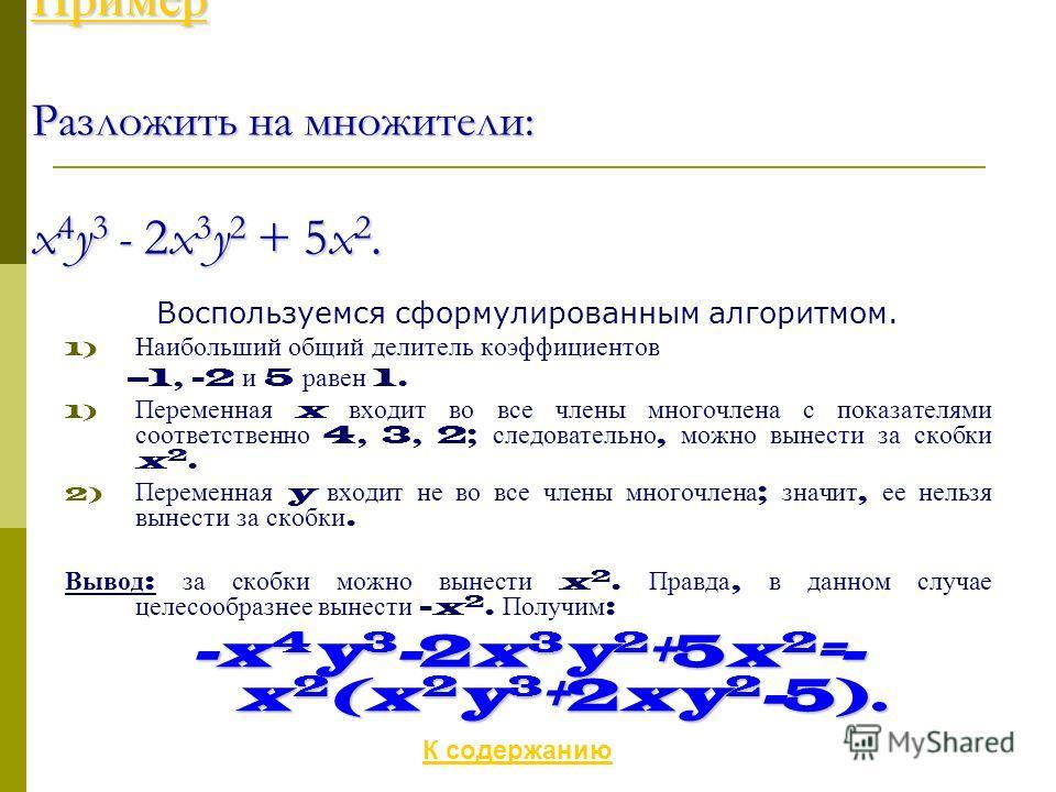 Пример Разложить на множители: x 4 y 3 - 2x 3 y 2 + 5x 2. Воспользуемся сформулированным алгоритмом. 1) Наибольший общий делитель коэффициентов –1, -2 и 5 равен 1. 1) Переменная x входит во все члены многочлена с показателями соответственно 4, 3, 2;