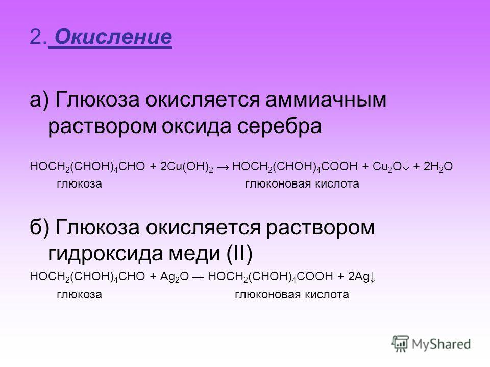 2. Окисление а) Глюкоза окисляется аммиачным раствором оксида серебра HOCH 2 (CHOH) 4 CHO + 2Сu(OH) 2 HOCH 2 (CHOH) 4 COOH + Cu 2 O + 2H 2 O глюкоза глюконовая кислота б) Глюкоза окисляется раствором гидроксида меди (II) HOCH 2 (CHOH) 4 CHO + Ag 2 O