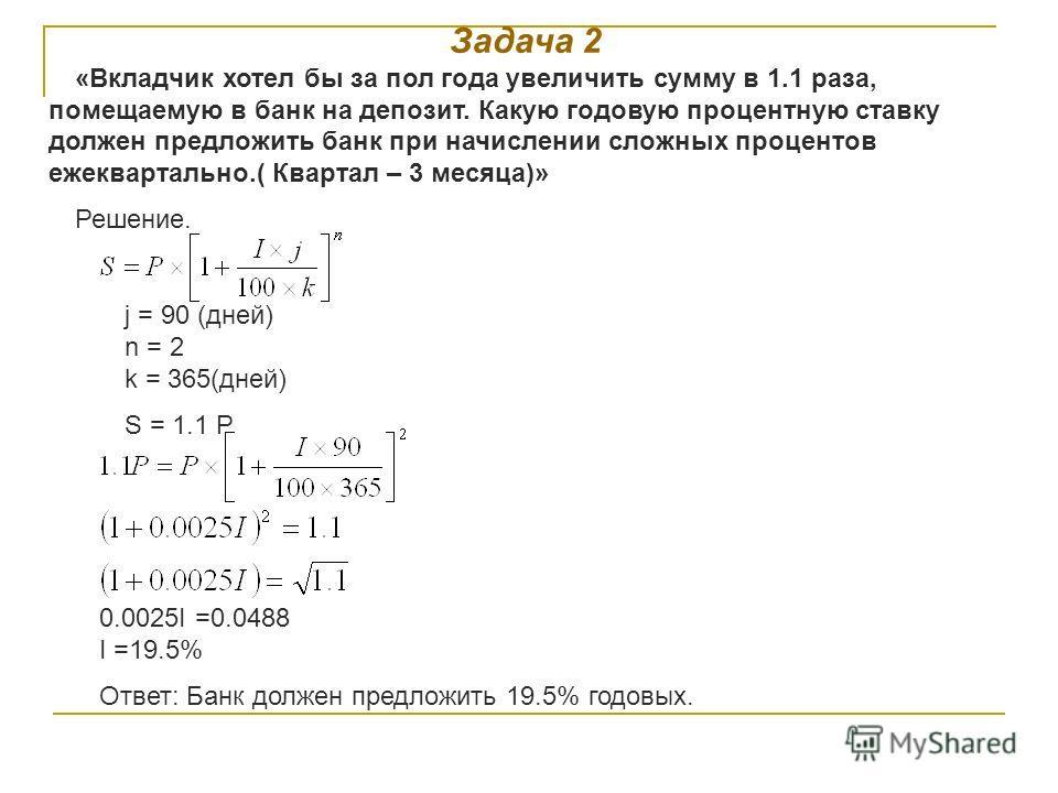 Задача 2 «Вкладчик хотел бы за пол года увеличить сумму в 1.1 раза, помещаемую в банк на депозит. Какую годовую процентную ставку должен предложить банк при начислении сложных процентов ежеквартально.( Квартал – 3 месяца)» Решение. j = 90 (дней) n =