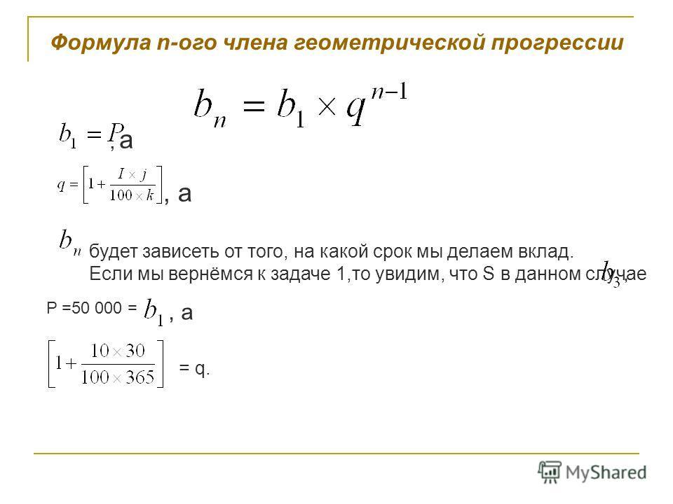 Формула n-ого члена геометрической прогрессии, а будет зависеть от того, на какой срок мы делаем вклад. Если мы вернёмся к задаче 1,то увидим, что S в данном случае P =50 000 =, а = q.,