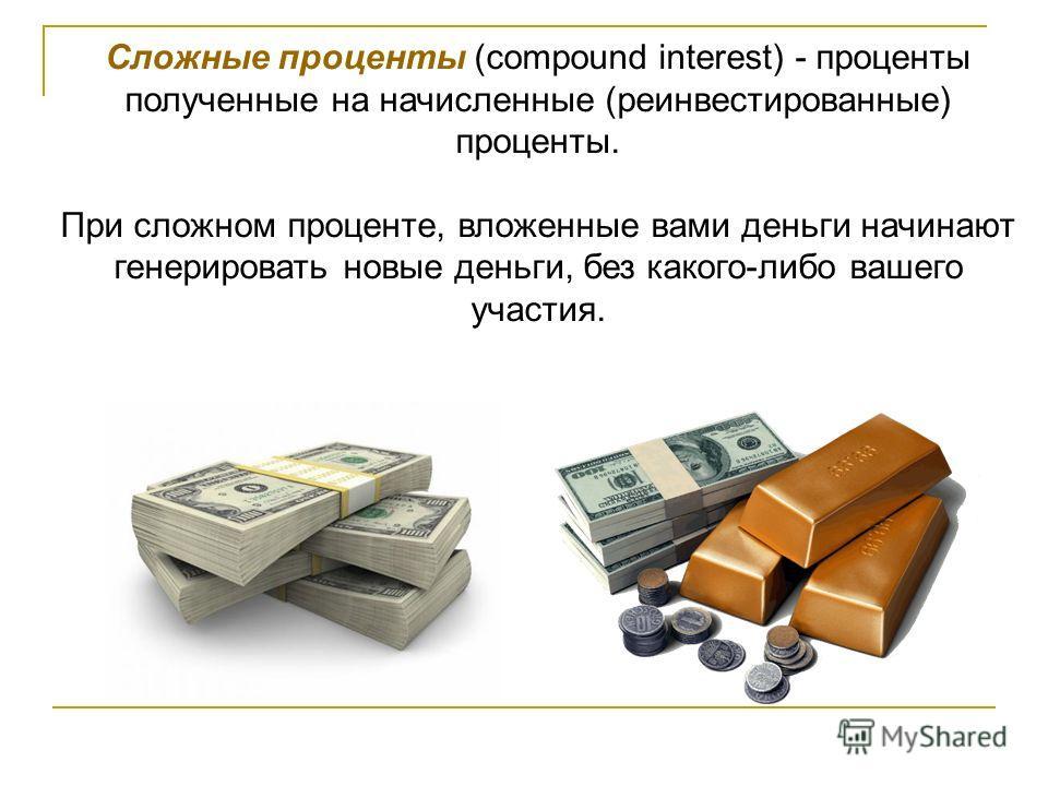Сложные проценты (compound interest) - проценты полученные на начисленные (реинвестированные) проценты. При сложном проценте, вложенные вами деньги начинают генерировать новые деньги, без какого-либо вашего участия.