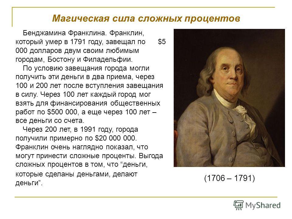 Магическая сила сложных процентов Бенджамина Франклина. Франклин, который умер в 1791 году, завещал по $5 000 долларов двум своим любимым городам, Бостону и Филадельфии. По условию завещания города могли получить эти деньги в два приема, через 100 и