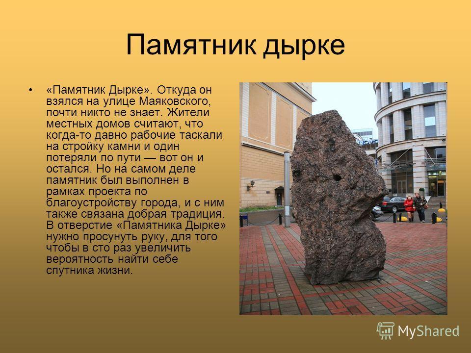 Памятник дырке «Памятник Дырке». Откуда он взялся на улице Маяковского, почти никто не знает. Жители местных домов считают, что когда-то давно рабочие таскали на стройку камни и один потеряли по пути вот он и остался. Но на самом деле памятник был вы
