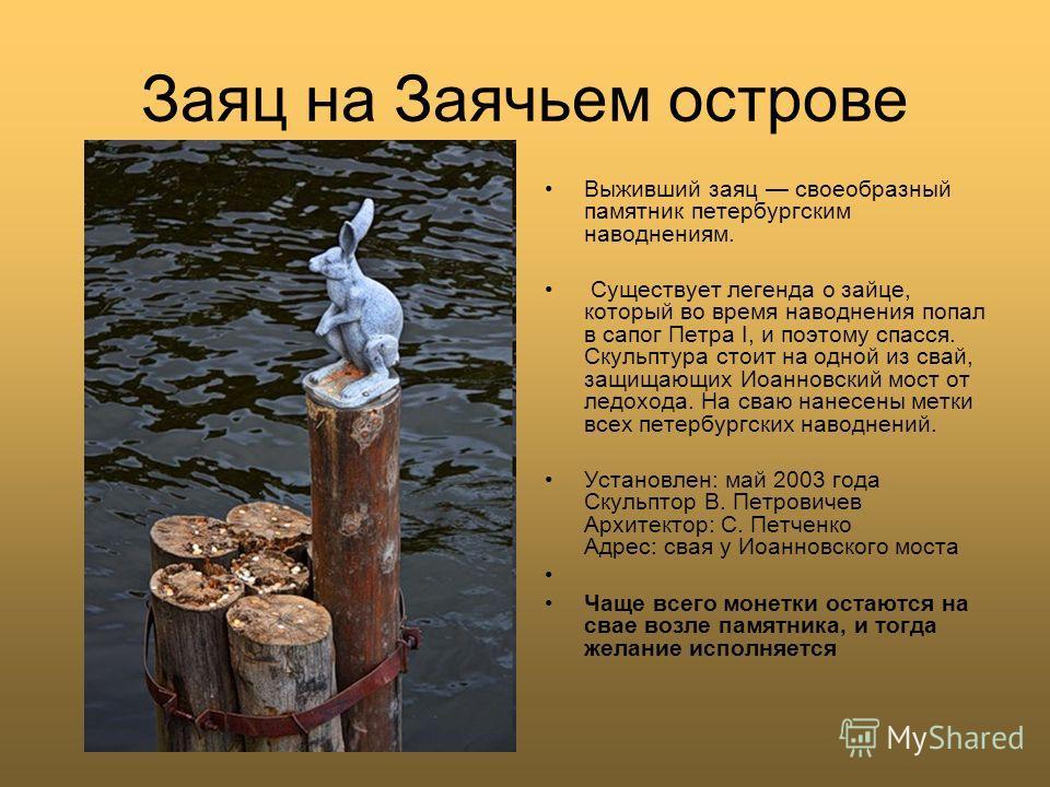 Заяц на Заячьем острове Выживший заяц своеобразный памятник петербургским наводнениям. Существует легенда о зайце, который во время наводнения попал в сапог Петра I, и поэтому спасся. Скульптура стоит на одной из свай, защищающих Иоанновский мост от