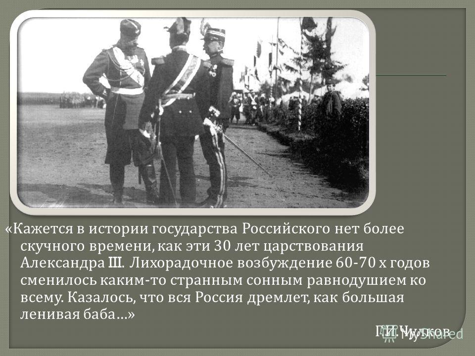 « Кажется в истории государства Российского нет более скучного времени, как эти 30 лет царствования Александра III. Лихорадочное возбуждение 60-70 х годов сменилось каким - то странным сонным равнодушием ко всему. Казалось, что вся Россия дремлет, ка