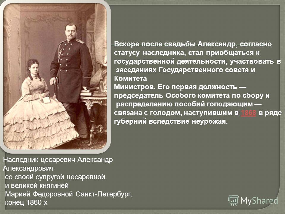 Наследник цесаревич Александр Александрович со своей супругой цесаревной и великой княгиней Марией Федоровной Санкт-Петербург, конец 1860-х Вскоре после свадьбы Александр, согласно статусу наследника, стал приобщаться к государственной деятельности,