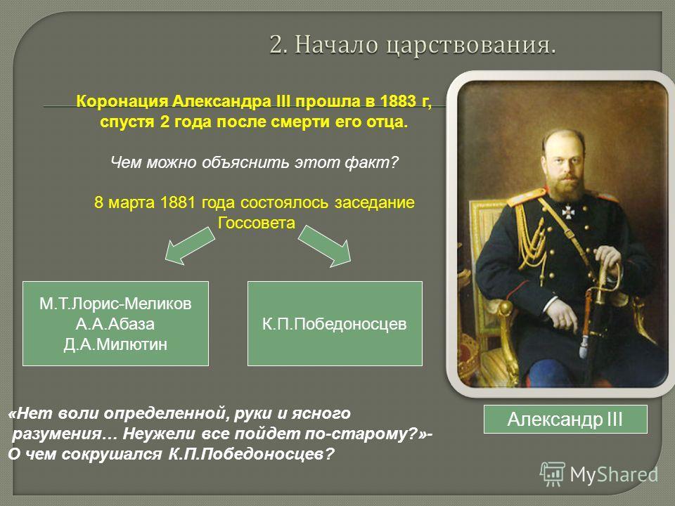Александр III Коронация Александра III прошла в 1883 г, спустя 2 года после смерти его отца. Чем можно объяснить этот факт? 8 марта 1881 года состоялось заседание Госсовета М.Т.Лорис-Меликов А.А.Абаза Д.А.Милютин К.П.Победоносцев «Нет воли определенн