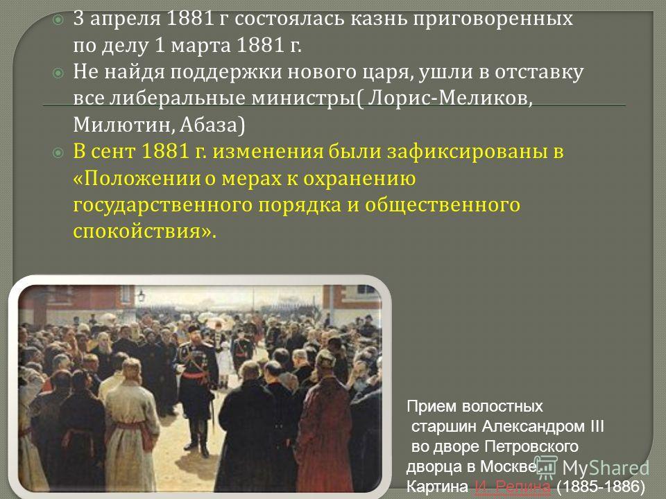 3 апреля 1881 г состоялась казнь приговоренных по делу 1 марта 1881 г. Не найдя поддержки нового царя, ушли в отставку все либеральные министры ( Лорис - Меликов, Милютин, Абаза ) В сент 1881 г. изменения были зафиксированы в « Положении о мерах к ох