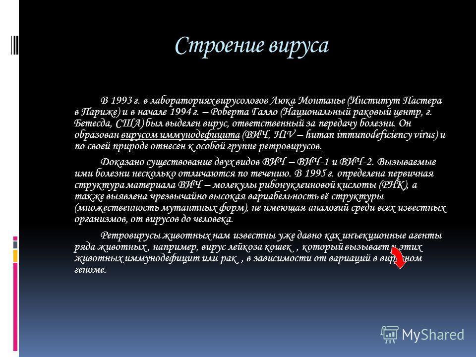 Строение вируса В 1993 г. в лабораториях вирусологов Люка Монтанье (Институт Пастера в Париже) и в начале 1994 г. – Роберта Галло (Национальный раковый центр, г. Бетесда, США) был выделен вирус, ответственный за передачу болезни. Он образован вирусом