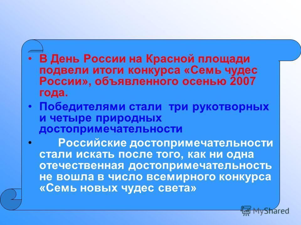В День России на Красной площади подвели итоги конкурса «Семь чудес России», объявленного осенью 2007 года. Победителями стали три рукотворных и четыре природных достопримечательности Российские достопримечательности стали искать после того, как ни о