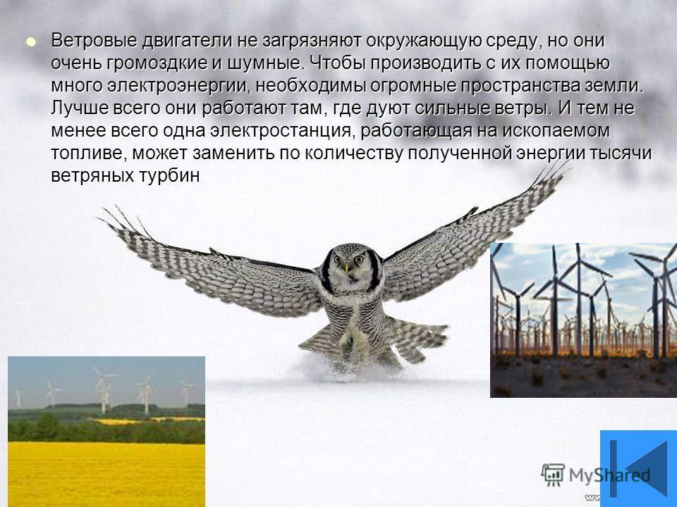 Ветровые двигатели не загрязняют окружающую среду, но они очень громоздкие и шумные. Чтобы производить с их помощью много электроэнергии, необходимы огромные пространства земли. Лучше всего они работают там, где дуют сильные ветры. И тем не менее все