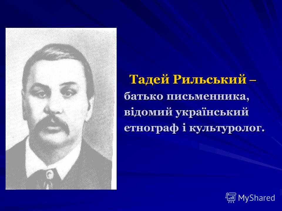 Тадей Рильський – Тадей Рильський – батько письменника, відомий український етнограф і культуролог.