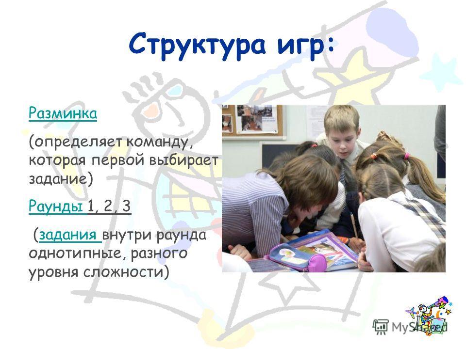 Структура игр: Разминка (определяет команду, которая первой выбирает задание) Раунды Раунды 1, 2, 3 (задания внутри раунда однотипные, разного уровня сложности)задания