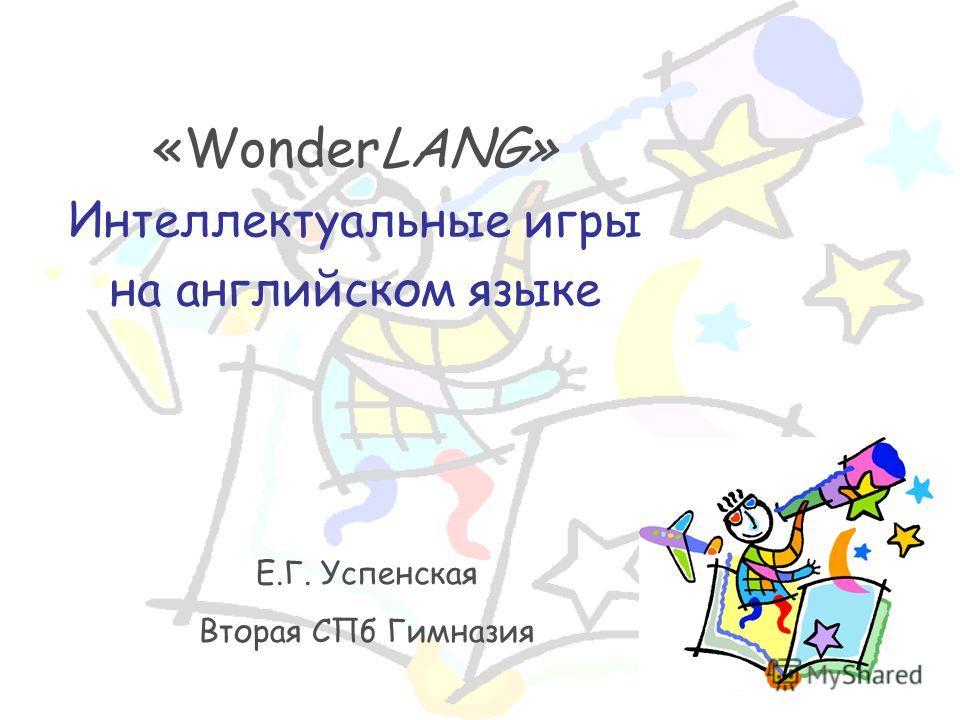 «WonderLANG» Интеллектуальные игры на английском языке Е.Г. Успенская Вторая СПб Гимназия