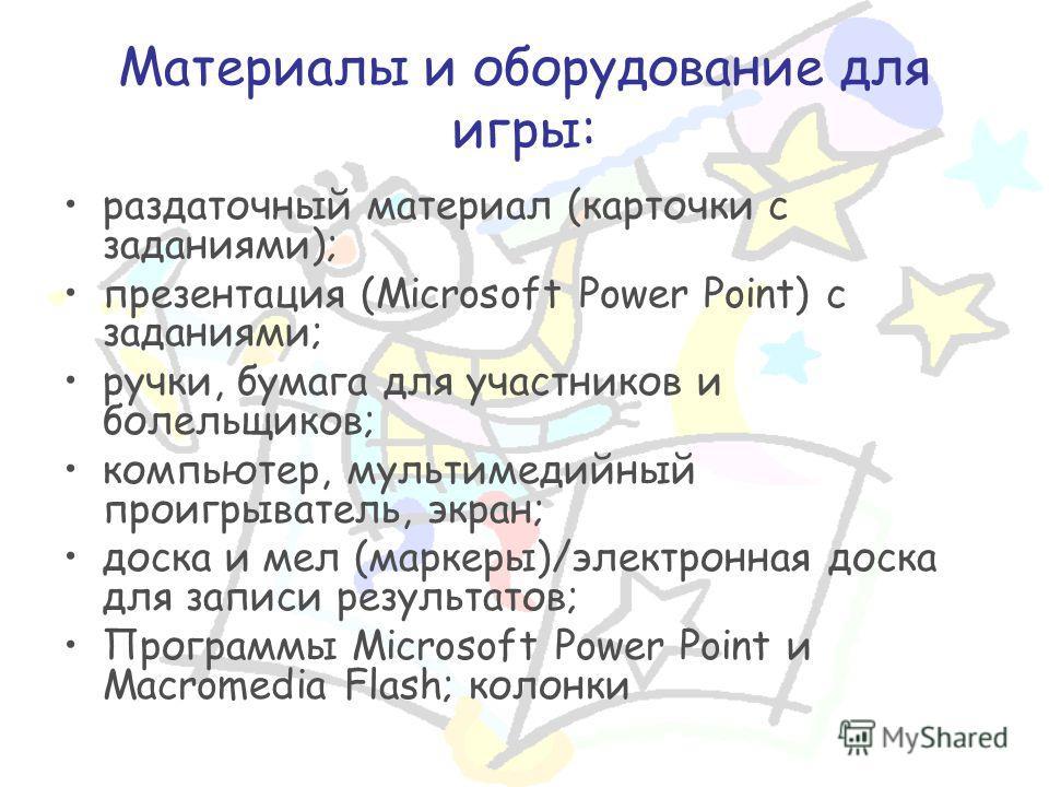 Материалы и оборудование для игры: раздаточный материал (карточки с заданиями); презентация (Microsoft Power Point) с заданиями; ручки, бумага для участников и болельщиков; компьютер, мультимедийный проигрыватель, экран; доска и мел (маркеры)/электро