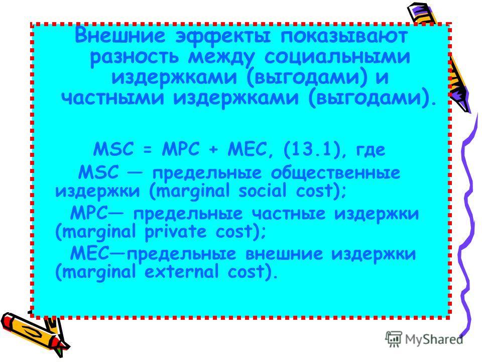 Внешние эффекты показывают разность между социальными издержками (выгодами) и частными издержками (выгодами). MSC = МРС + МЕС, (13.1), где MSC предельные общественные издержки (marginal social cost); МРС предельные частные издержки (marginal private